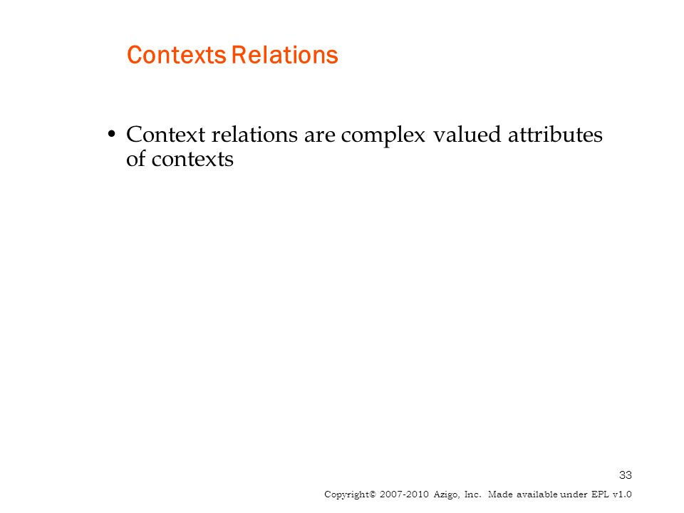 33 Copyright© 2007-2010 Azigo, Inc. Made available under EPL v1.0 Contexts Relations Context relations are complex valued attributes of contexts