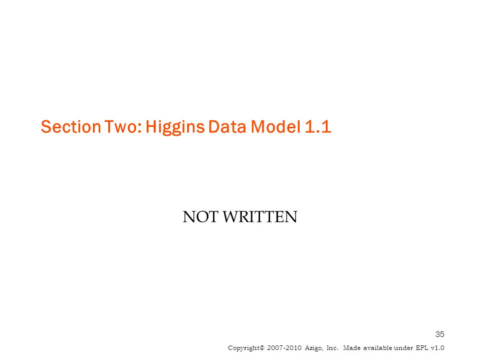 35 Copyright© 2007-2010 Azigo, Inc. Made available under EPL v1.0 Section Two: Higgins Data Model 1.1 NOT WRITTEN
