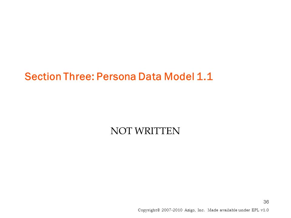 36 Copyright© 2007-2010 Azigo, Inc. Made available under EPL v1.0 Section Three: Persona Data Model 1.1 NOT WRITTEN