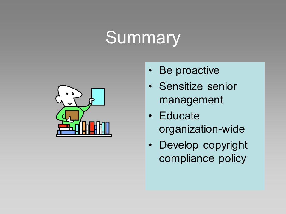 Summary Be proactive Sensitize senior management Educate organization-wide Develop copyright compliance policy