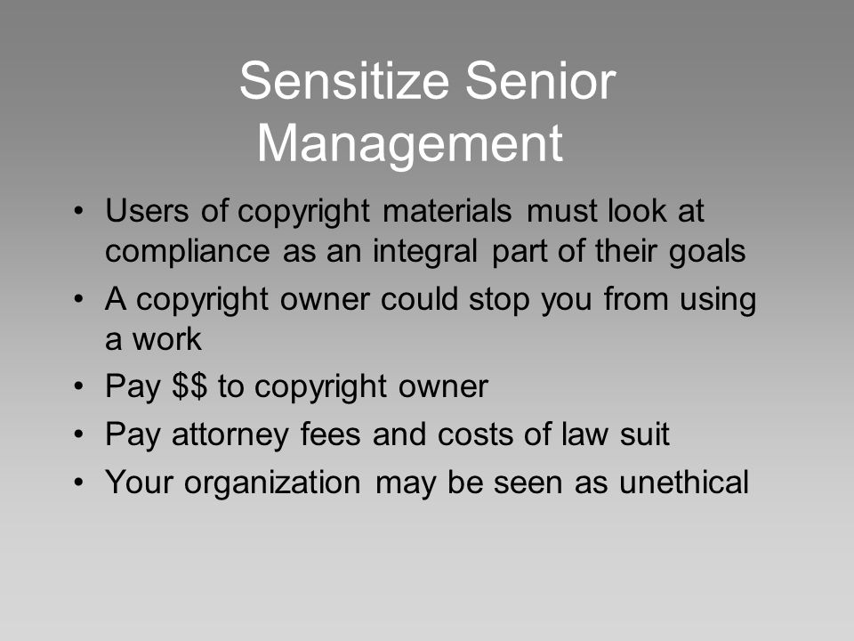 Sensitize Senior Management Users of copyright materials must look at compliance as an integral part of their goals A copyright owner could stop you from using a work Pay $$ to copyright owner Pay attorney fees and costs of law suit Your organization may be seen as unethical