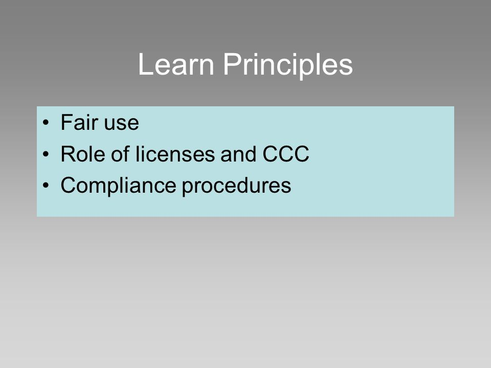 Learn Principles Fair use Role of licenses and CCC Compliance procedures