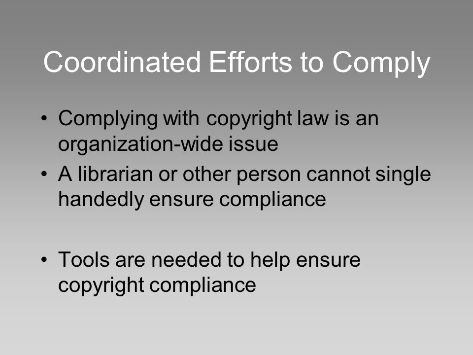 Coordinated Efforts to Comply Complying with copyright law is an organization-wide issue A librarian or other person cannot single handedly ensure compliance Tools are needed to help ensure copyright compliance