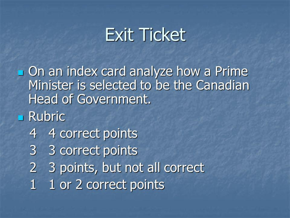 Exit Ticket On an index card analyze how a Prime Minister is selected to be the Canadian Head of Government.