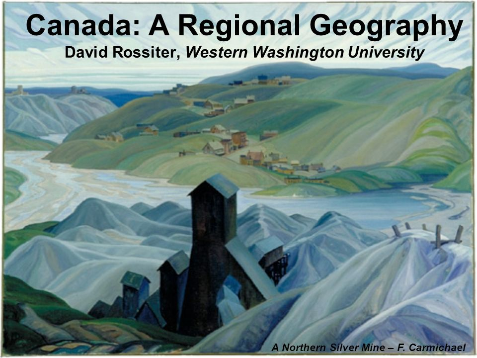 Canada: A Regional Geography David Rossiter, Western Washington University A Northern Silver Mine – F. Carmichael
