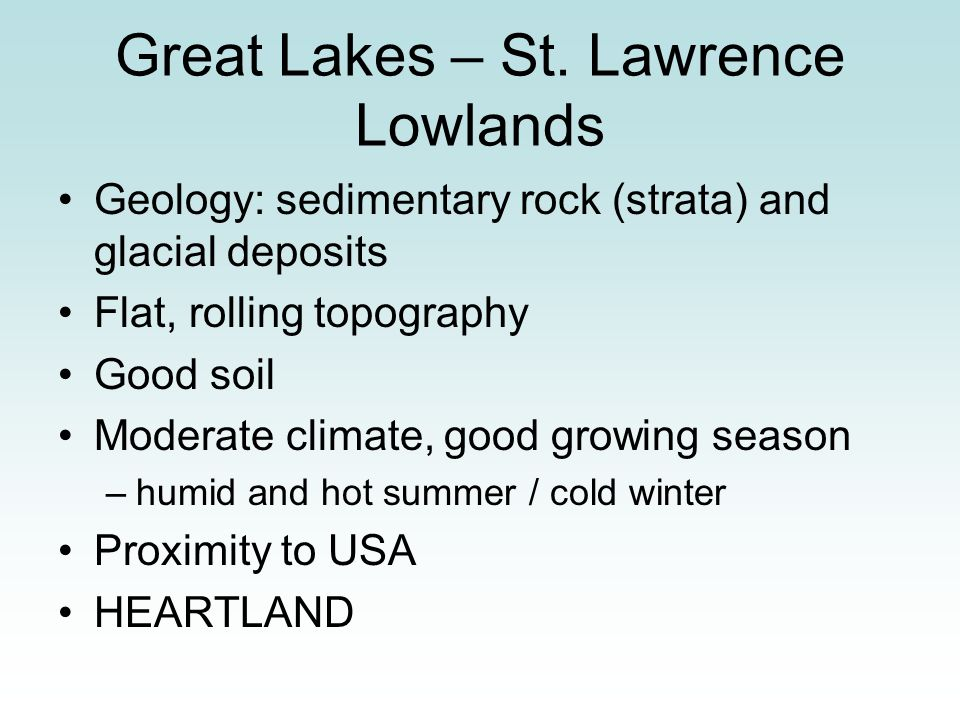 Great Lakes – St. Lawrence Lowlands Geology: sedimentary rock (strata) and glacial deposits Flat, rolling topography Good soil Moderate climate, good