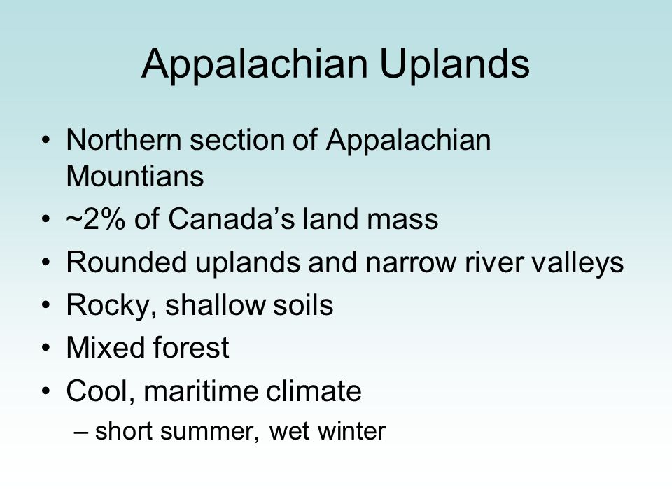 Northern section of Appalachian Mountians ~2% of Canadas land mass Rounded uplands and narrow river valleys Rocky, shallow soils Mixed forest Cool, ma