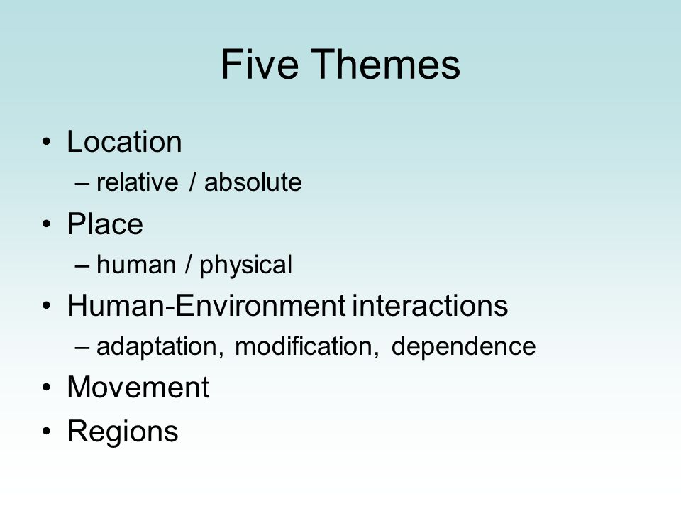 Five Themes Location –relative / absolute Place –human / physical Human-Environment interactions –adaptation, modification, dependence Movement Region