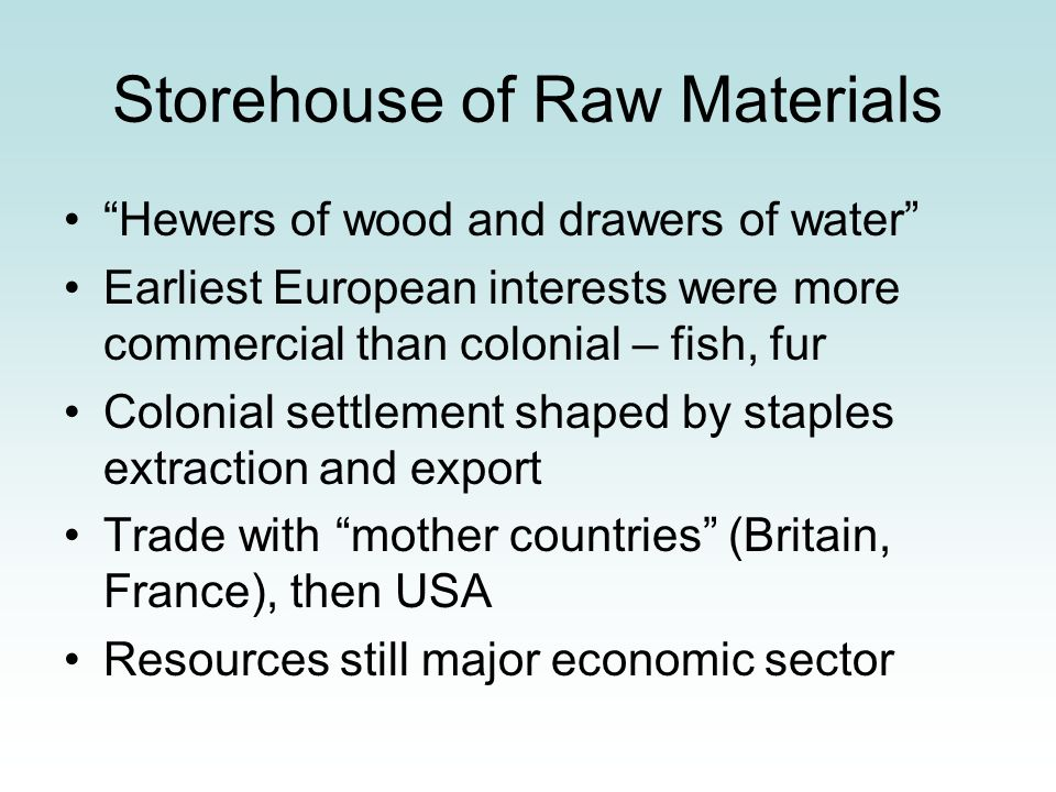 Storehouse of Raw Materials Hewers of wood and drawers of water Earliest European interests were more commercial than colonial – fish, fur Colonial se