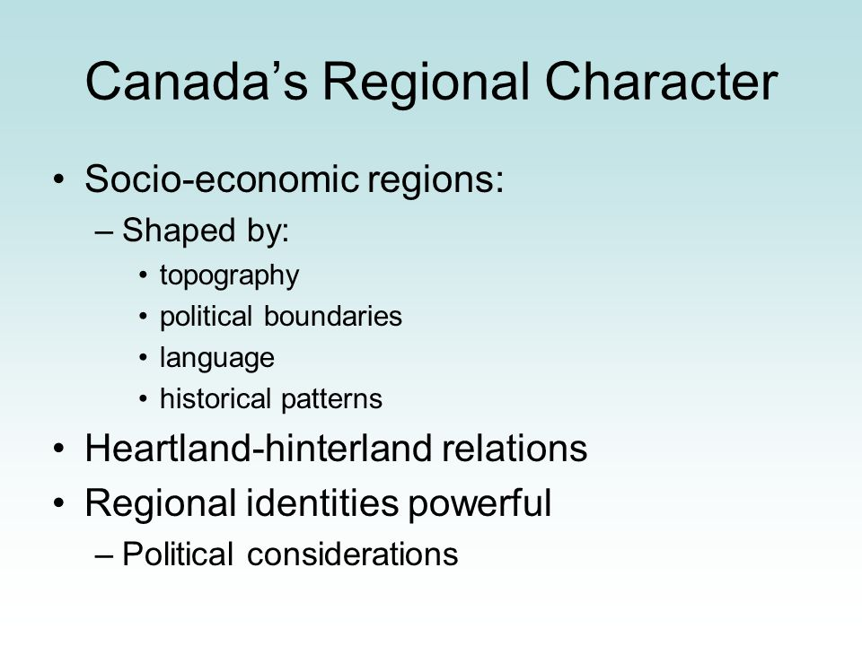 Canadas Regional Character Socio-economic regions: –Shaped by: topography political boundaries language historical patterns Heartland-hinterland relat