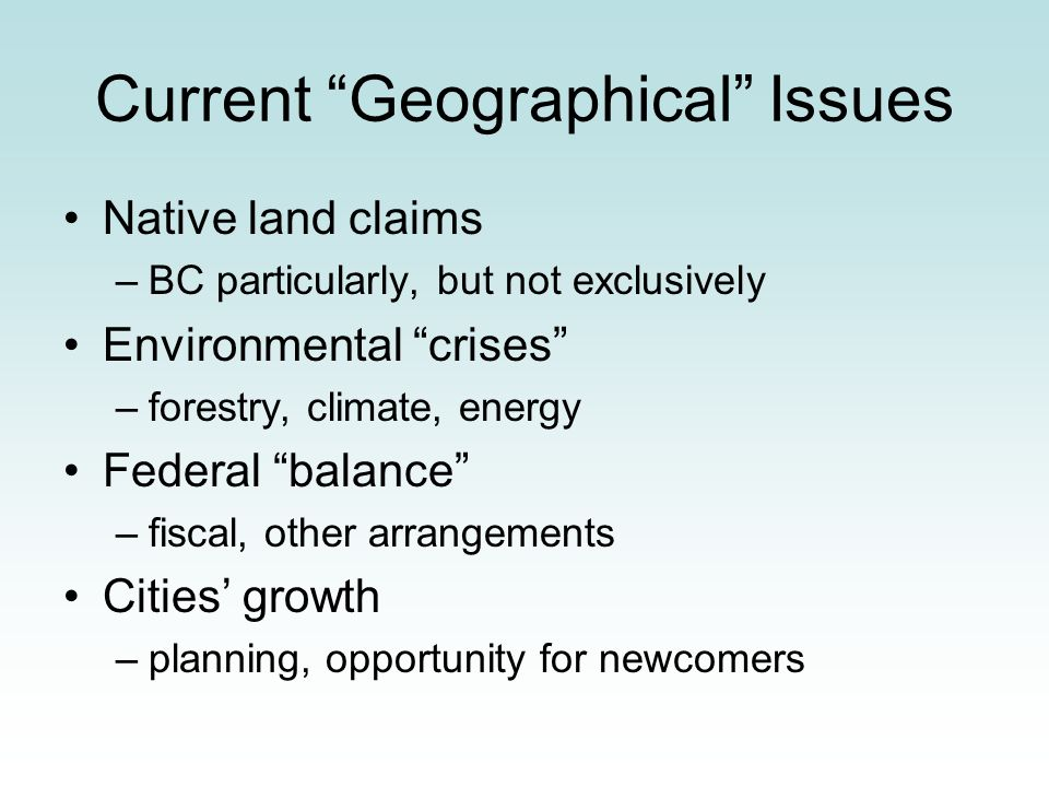 Current Geographical Issues Native land claims –BC particularly, but not exclusively Environmental crises –forestry, climate, energy Federal balance –