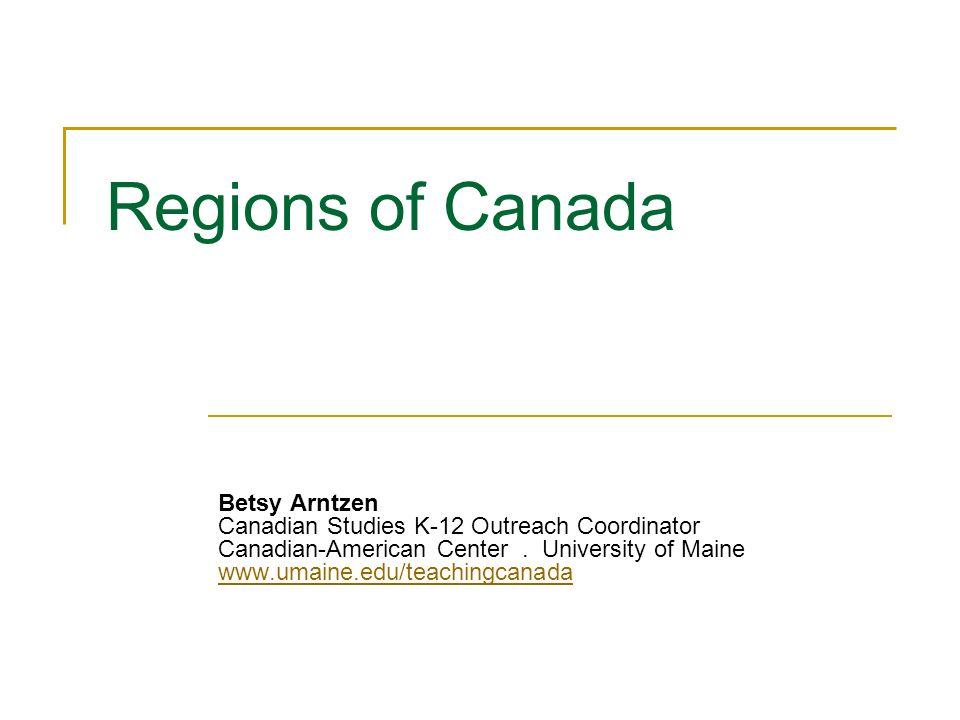 Regions of Canada Betsy Arntzen Canadian Studies K-12 Outreach Coordinator Canadian-American Center. University of Maine www.umaine.edu/teachingcanada