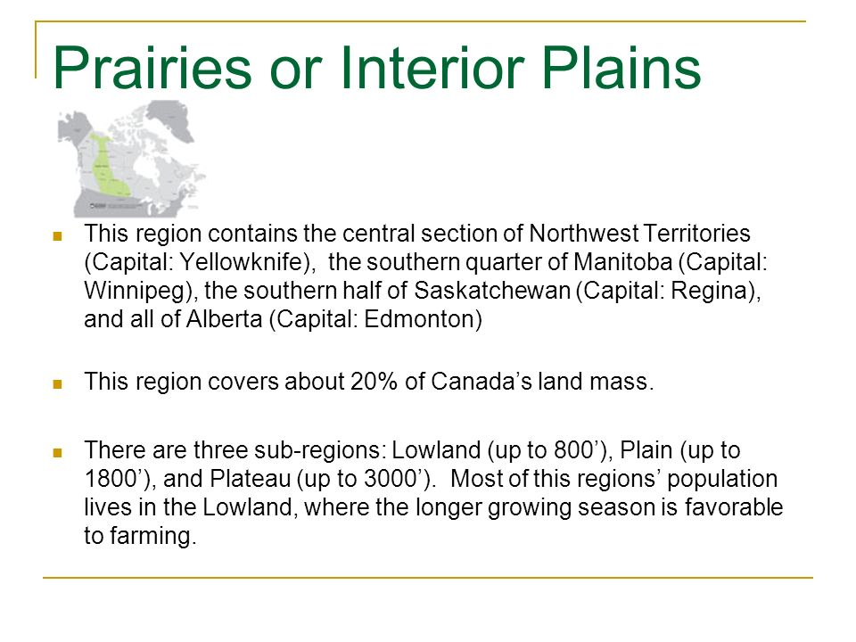 Prairies or Interior Plains This region contains the central section of Northwest Territories (Capital: Yellowknife), the southern quarter of Manitoba