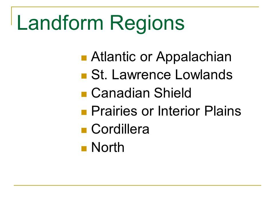 Landform Regions Atlantic or Appalachian St. Lawrence Lowlands Canadian Shield Prairies or Interior Plains Cordillera North