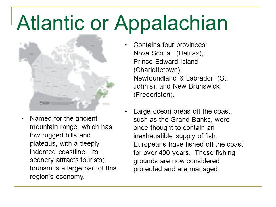 Atlantic or Appalachian Contains four provinces: Nova Scotia (Halifax), Prince Edward Island (Charlottetown), Newfoundland & Labrador (St. Johns), and