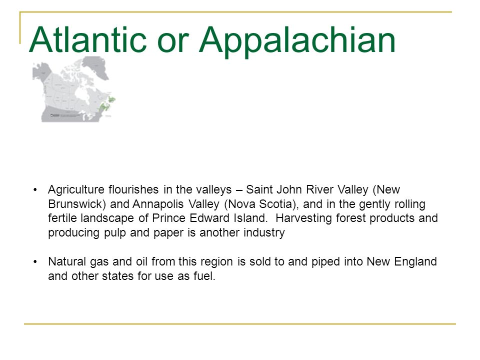 Atlantic or Appalachian Agriculture flourishes in the valleys – Saint John River Valley (New Brunswick) and Annapolis Valley (Nova Scotia), and in the