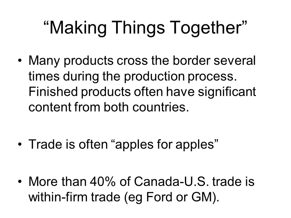 Making Things Together Many products cross the border several times during the production process.