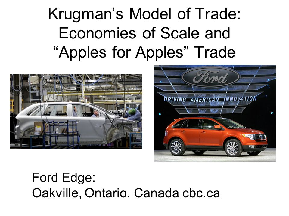 Krugmans Model of Trade: Economies of Scale and Apples for Apples Trade Ford Edge: Oakville, Ontario.