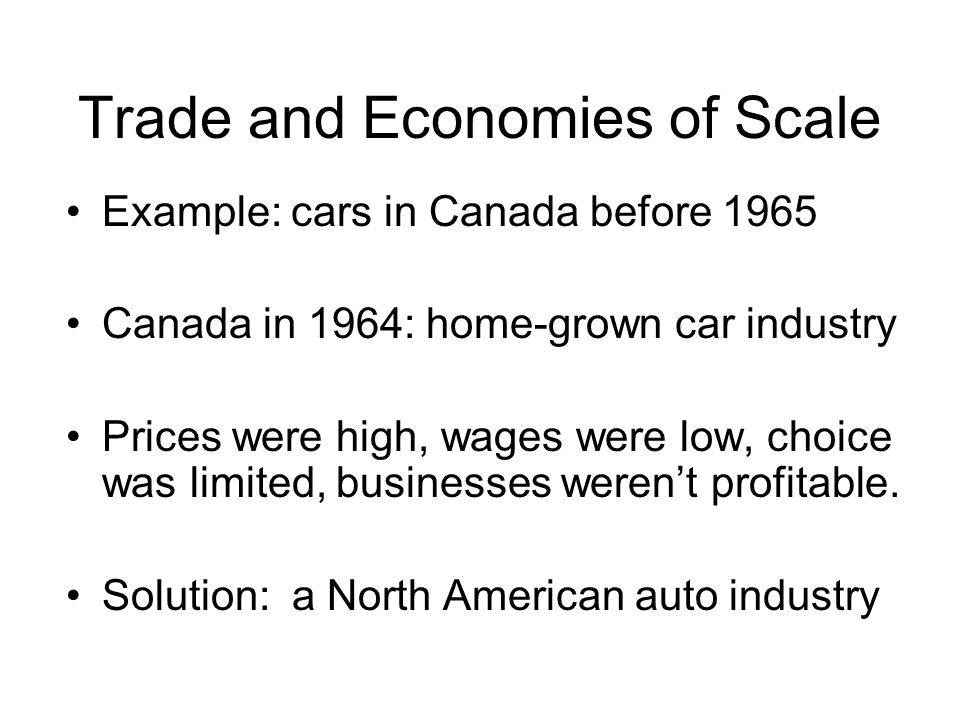 Trade and Economies of Scale Example: cars in Canada before 1965 Canada in 1964: home-grown car industry Prices were high, wages were low, choice was limited, businesses werent profitable.