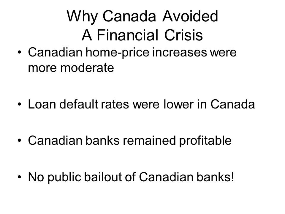Why Canada Avoided A Financial Crisis Canadian home-price increases were more moderate Loan default rates were lower in Canada Canadian banks remained profitable No public bailout of Canadian banks!