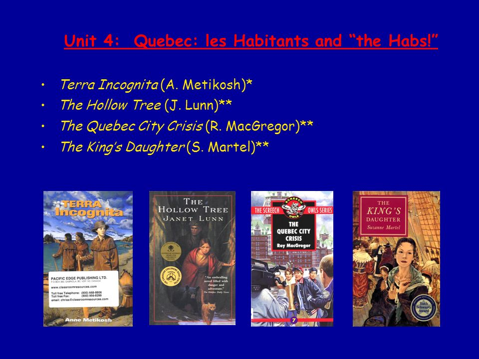 Unit 4: Quebec: les Habitants and the Habs! Terra Incognita (A. Metikosh)* The Hollow Tree (J. Lunn)** The Quebec City Crisis (R. MacGregor)** The Kin