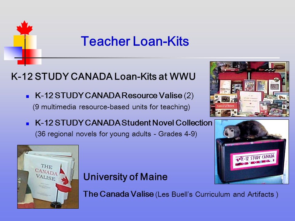 K-12 STUDY CANADA Loan-Kits at WWU K-12 STUDY CANADA Resource Valise (2) (9 multimedia resource-based units for teaching) K-12 STUDY CANADA Student Novel Collection (36 regional novels for young adults - Grades 4-9) University of Maine The Canada Valise (Les Buells Curriculum and Artifacts ) Teacher Loan-Kits