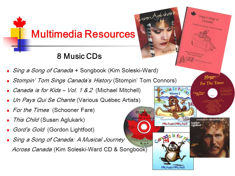 Multimedia Resources 8 Music CDs Sing a Song of Canada + Songbook (Kim Soleski-Ward) Stompin Tom Sings Canadas History (Stompin Tom Connors) Canada is for Kids – Vol.