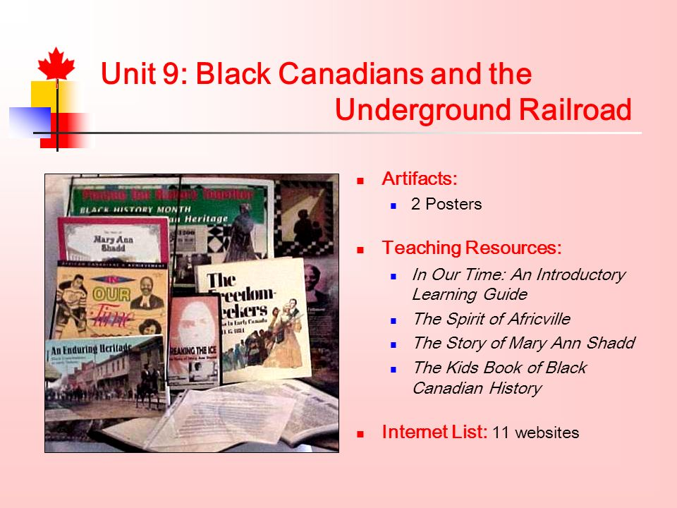 Unit 9: Black Canadians and the Underground Railroad Artifacts: 2 Posters Teaching Resources: In Our Time: An Introductory Learning Guide The Spirit of Africville The Story of Mary Ann Shadd The Kids Book of Black Canadian History Internet List: 11 websites