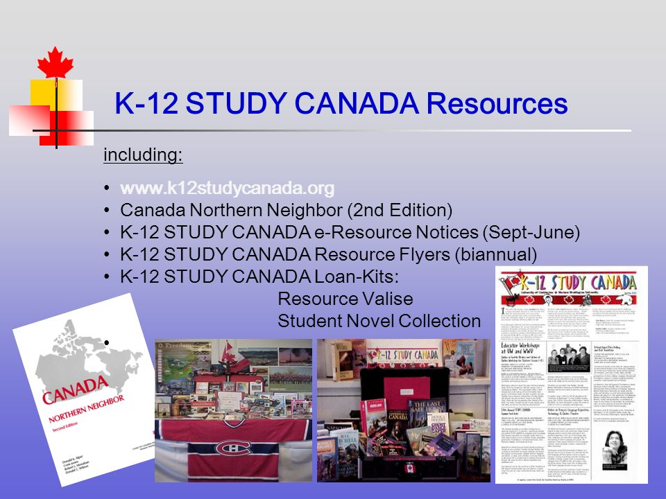 including:   Canada Northern Neighbor (2nd Edition) K-12 STUDY CANADA e-Resource Notices (Sept-June) K-12 STUDY CANADA Resource Flyers (biannual) K-12 STUDY CANADA Loan-Kits: Resource Valise Student Novel Collection K-12 STUDY CANADA Resources