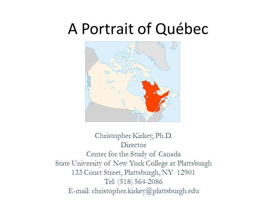 A Portrait of Québec Christopher Kirkey, Ph.D. Director Center for the Study of Canada State University of New York College at Plattsburgh 133 Court S