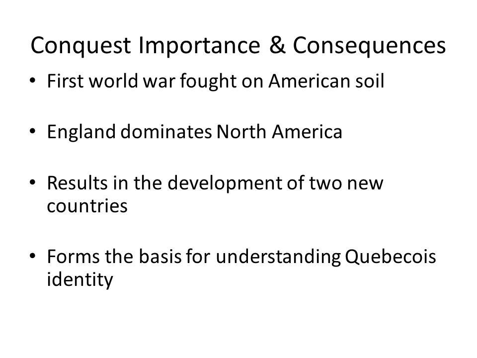 Conquest Importance & Consequences First world war fought on American soil England dominates North America Results in the development of two new count