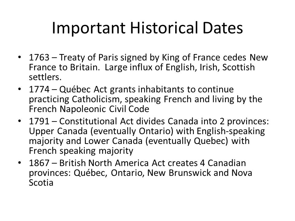 Important Historical Dates 1763 – Treaty of Paris signed by King of France cedes New France to Britain. Large influx of English, Irish, Scottish settl