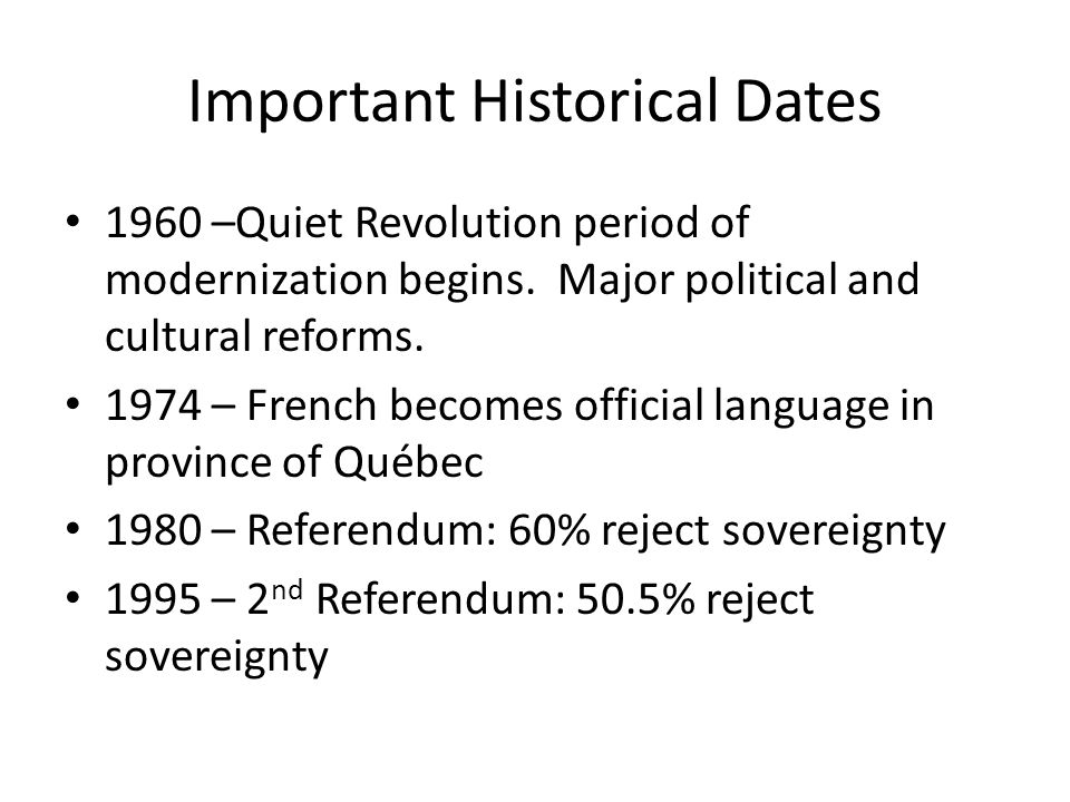 Important Historical Dates 1960 –Quiet Revolution period of modernization begins. Major political and cultural reforms. 1974 – French becomes official