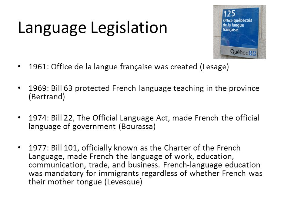 Language Legislation 1961: Office de la langue française was created (Lesage) 1969: Bill 63 protected French language teaching in the province (Bertra