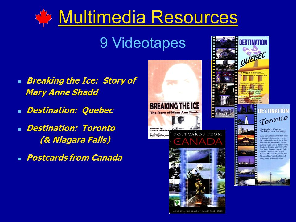 Multimedia Resources Breaking the Ice: Story of Mary Anne Shadd Destination: Quebec Destination: Toronto (& Niagara Falls) Postcards from Canada 9 Videotapes