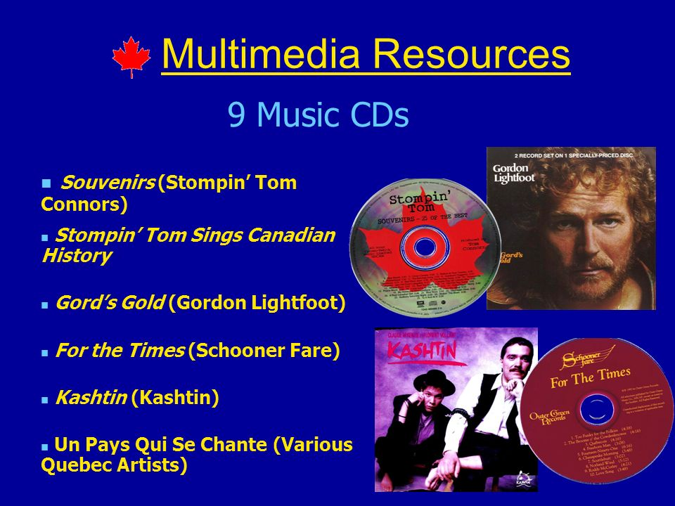 Multimedia Resources 9 Music CDs Souvenirs (Stompin Tom Connors) Stompin Tom Sings Canadian History Gords Gold (Gordon Lightfoot) For the Times (Schoo