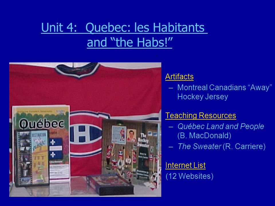 . Artifacts –Montreal Canadians Away Hockey Jersey Teaching Resources –Québec Land and People (B. MacDonald) –The Sweater (R. Carriere) Internet List