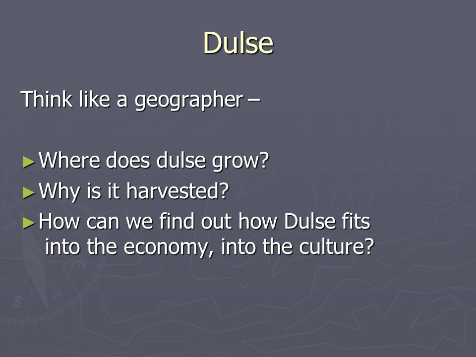 Dulse Think like a geographer – Where does dulse grow? Where does dulse grow? Why is it harvested? Why is it harvested? How can we find out how Dulse