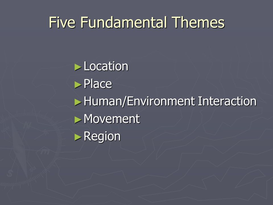 Five Fundamental Themes Location Location Place Place Human/Environment Interaction Human/Environment Interaction Movement Movement Region Region