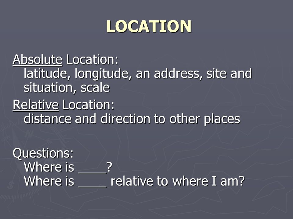 LOCATION Absolute Location: latitude, longitude, an address, site and situation, scale Relative Location: distance and direction to other places Questions: Where is ____.