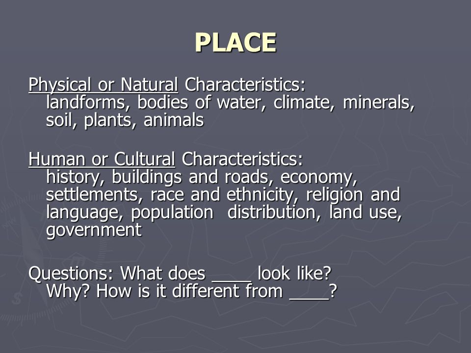 PLACE Physical or Natural Characteristics: landforms, bodies of water, climate, minerals, soil, plants, animals Human or Cultural Characteristics: his