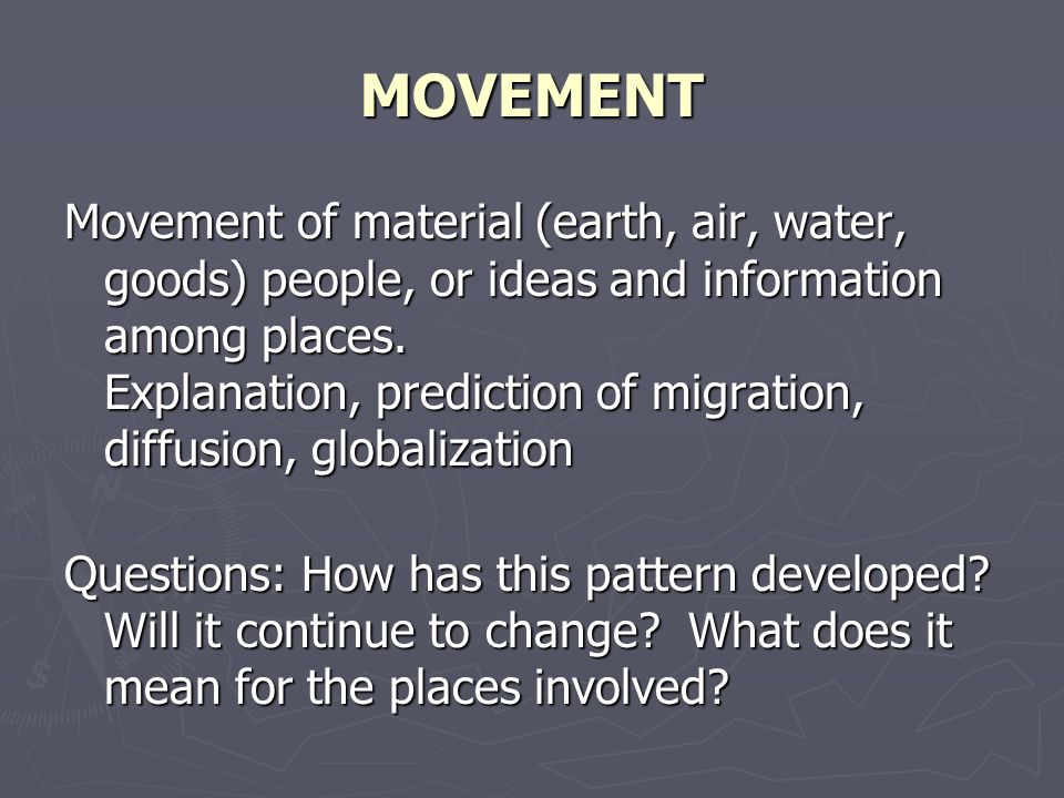 MOVEMENT Movement of material (earth, air, water, goods) people, or ideas and information among places.