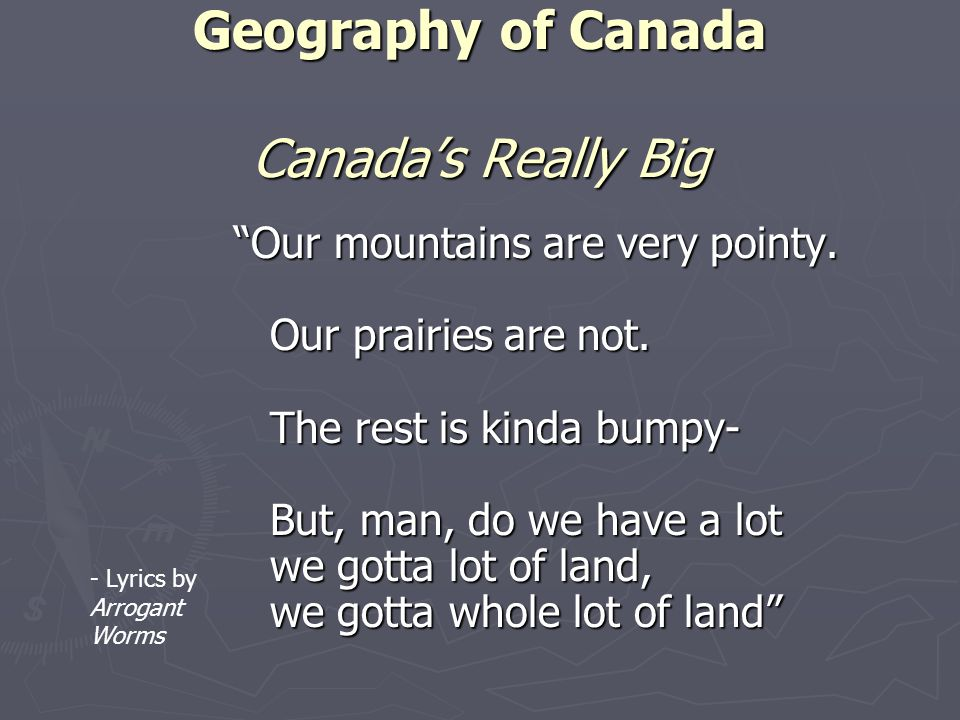 Geography of Canada Canadas Really Big Our mountains are very pointy. Our prairies are not. The rest is kinda bumpy- But, man, do we have a lot we got