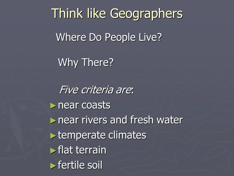 Think like Geographers Where Do People Live? Why There? Where Do People Live? Why There? Five criteria are: Five criteria are: near coasts near coasts