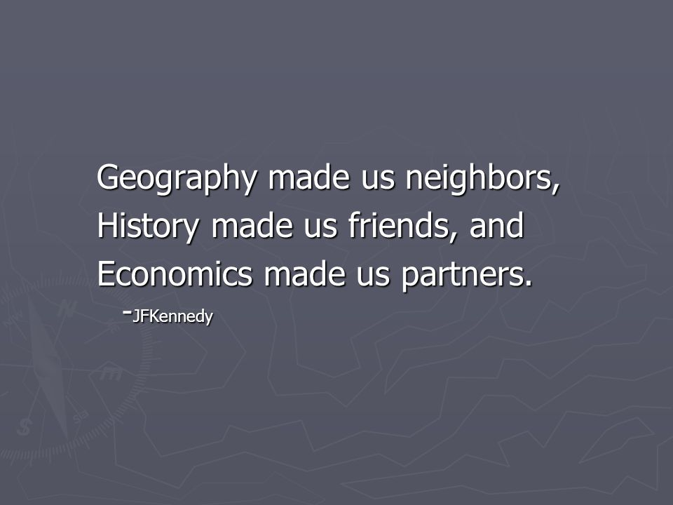 Geography made us neighbors, History made us friends, and Economics made us partners. - JFKennedy