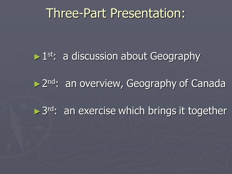 Three-Part Presentation: 1 st : a discussion about Geography 1 st : a discussion about Geography 2 nd : an overview, Geography of Canada 2 nd : an ove