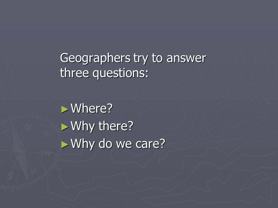 Geographers try to answer three questions: Where? Where? Why there? Why there? Why do we care? Why do we care?