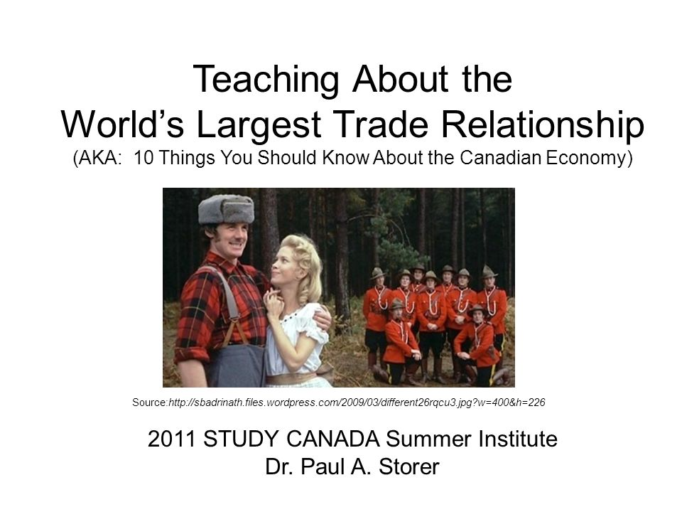 Teaching About the Worlds Largest Trade Relationship (AKA: 10 Things You Should Know About the Canadian Economy) 2011 STUDY CANADA Summer Institute Dr.
