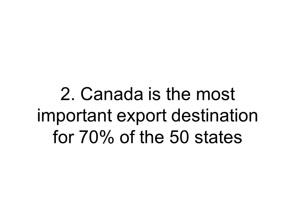2. Canada is the most important export destination for 70% of the 50 states