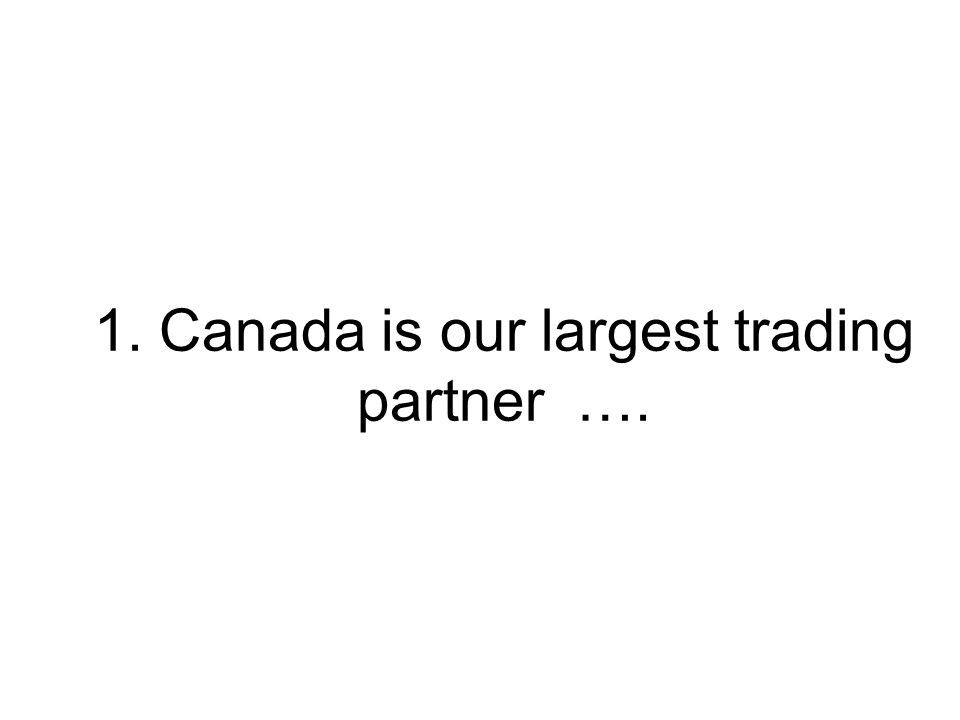 1. Canada is our largest trading partner ….